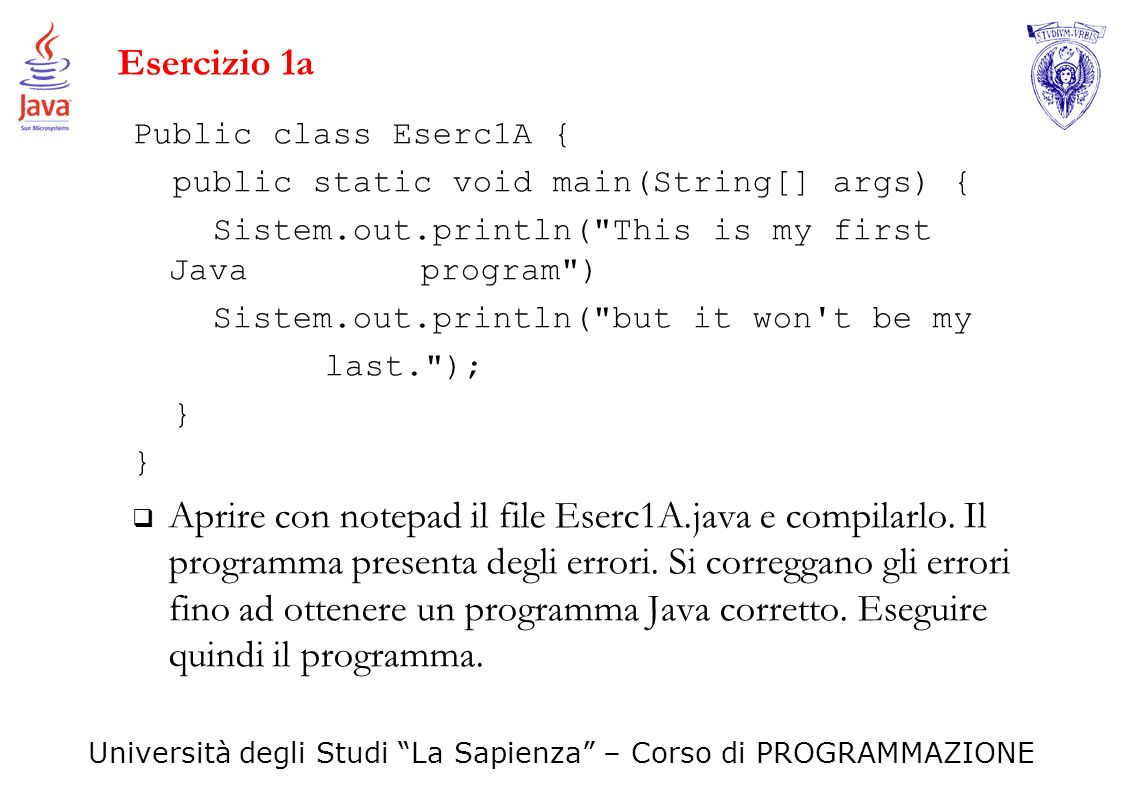 Esercizio 1a Public class Eserc1A { public static void main(String[] args) { Sistem.out.println( This is my first Java program )
